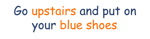 "Direction ""Go upstairs and put on your blue shoes"" with the key words highlighted in orange."